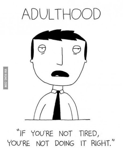"""Adulthood - if you are not tired, you're not doing it right"""